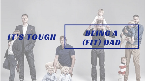 It's Tough Being a ( Fit ) Dad